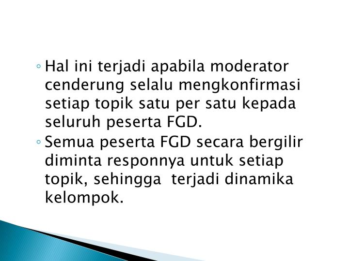 Hal ini terjadi apabila moderator cenderung selalu mengkonfirmasi setiap topik satu per satu kepada seluruh peserta FGD.