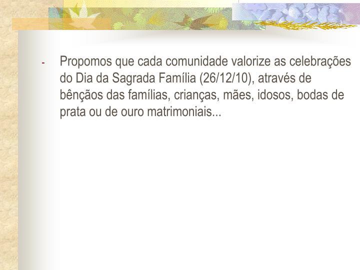 Propomos que cada comunidade valorize as celebraes do Dia da Sagrada Famlia (26/12/10), atravs de bnos das famlias, crianas, mes, idosos, bodas de prata ou de ouro matrimoniais...