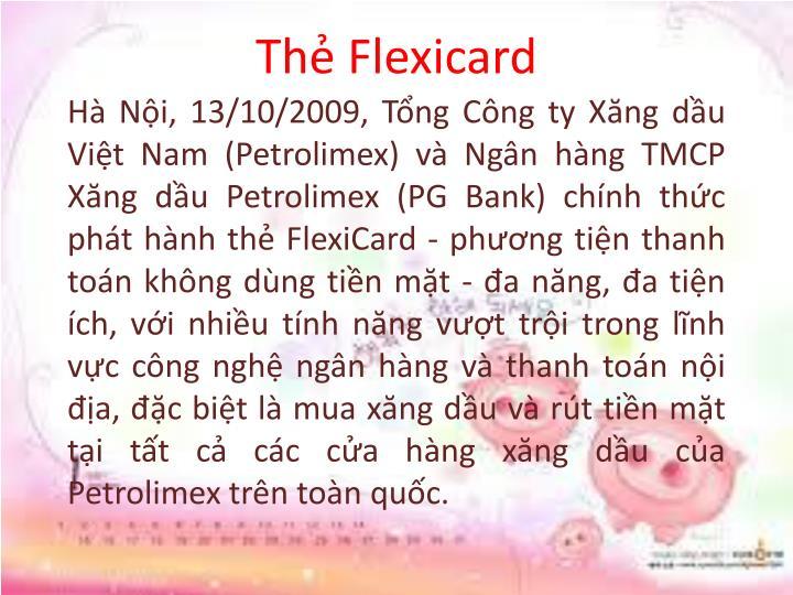 Hà Nội, 13/10/2009, Tổng Công ty Xăng dầu Việt Nam (Petrolimex) và Ngân hàng TMCP Xăng dầu Petrolimex (PG Bank) chính thức phát hành thẻ FlexiCard - phương tiện thanh toán không dùng tiền mặt - đa năng, đa tiện ích, với nhiều tính năng vượt trội trong lĩnh vực công nghệ ngân hàng và thanh toán nội địa, đặc biệt là mua xăng dầu và rút tiền mặt tại tất cả các cửa hàng xăng dầu của Petrolimex trên toàn quốc.