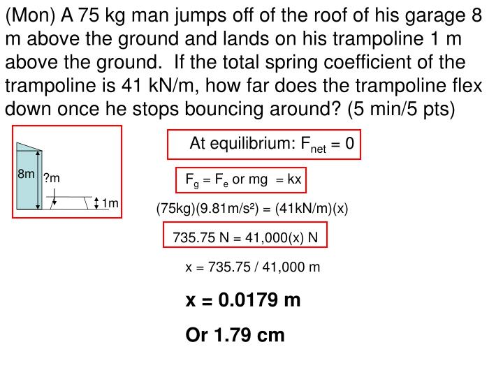 (Mon) A 75 kg man jumps off of the roof of his garage 8 m above the ground and lands on his trampoli...