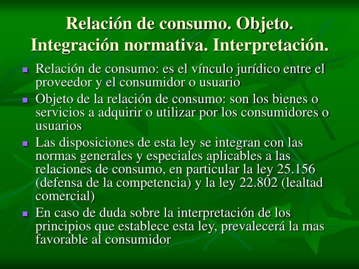 Relación de consumo. Objeto. Integración normativa. Interpretación.