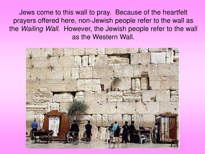Jews come to this wall to pray.  Because of the heartfelt prayers offered here, non-Jewish people refer to the wall as the