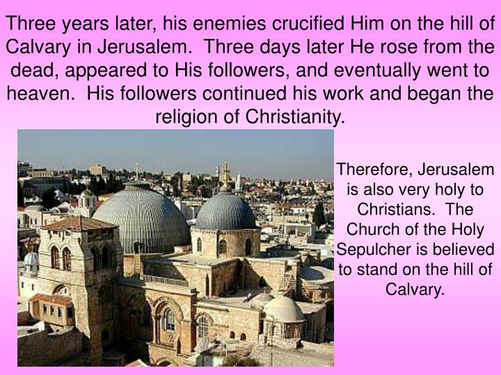 Three years later, his enemies crucified Him on the hill of Calvary in Jerusalem.  Three days later He rose from the dead, appeared to His followers, and eventually went to heaven.  His followers continued his work and began the religion of Christianity.