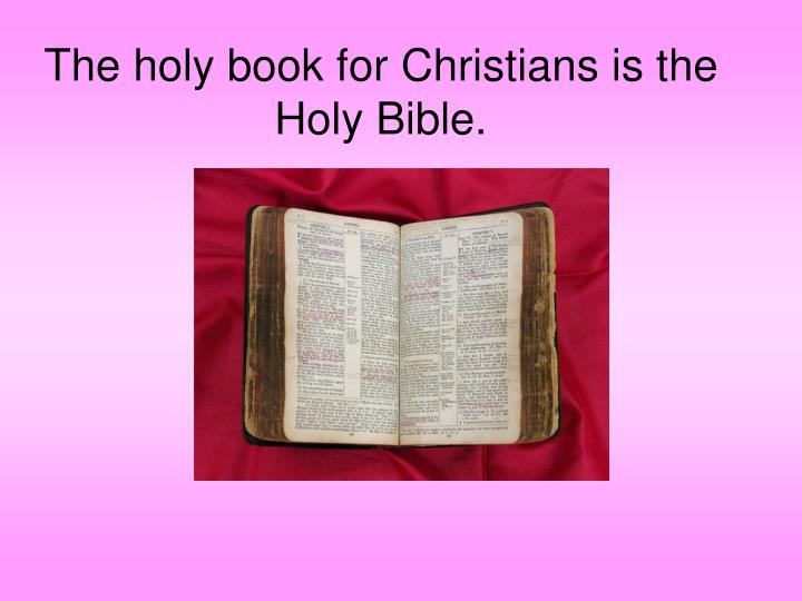 The holy book for Christians is the Holy Bible.
