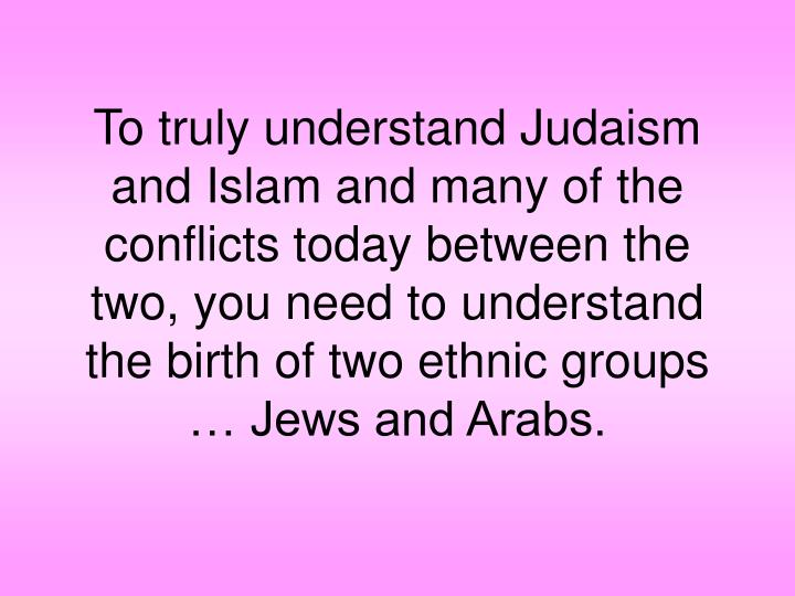 To truly understand Judaism and Islam and many of the conflicts today between the two, you need to understand the birth of two ethnic groups … Jews and Arabs.