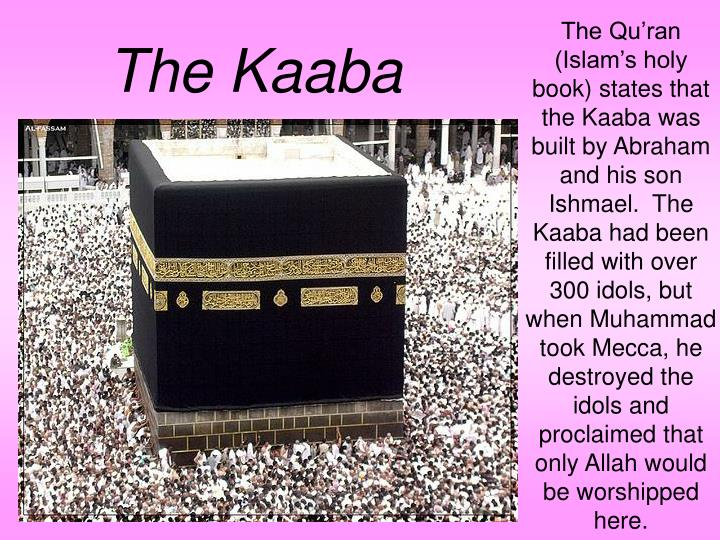 The Qu'ran (Islam's holy book) states that the Kaaba was built by Abraham and his son Ishmael.  The Kaaba had been filled with over 300 idols, but when Muhammad took Mecca, he destroyed the idols and proclaimed that only Allah would be worshipped here.