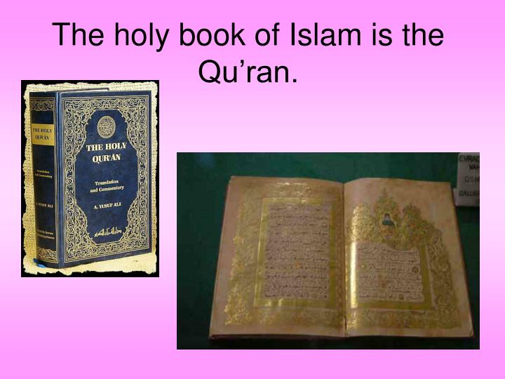 The holy book of Islam is the Qu'ran.
