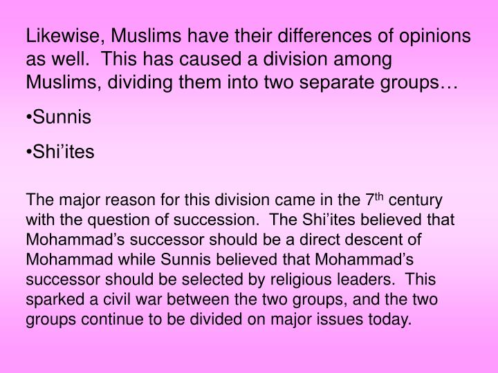 Likewise, Muslims have their differences of opinions as well.  This has caused a division among Muslims, dividing them into two separate groups…