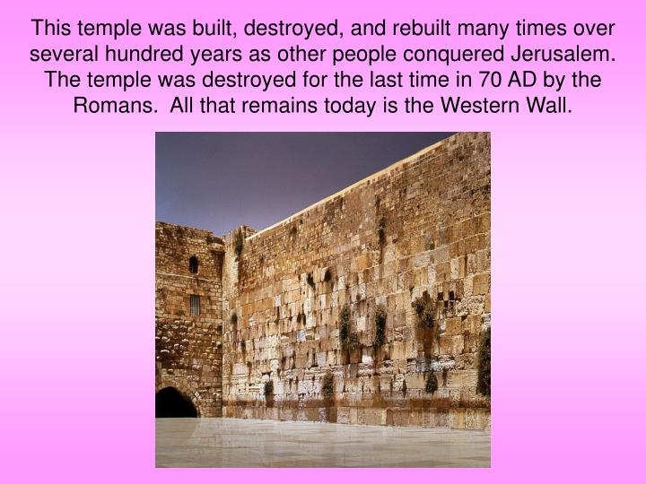 This temple was built, destroyed, and rebuilt many times over several hundred years as other people conquered Jerusalem.  The temple was destroyed for the last time in 70 AD by the Romans.  All that remains today is the Western Wall.