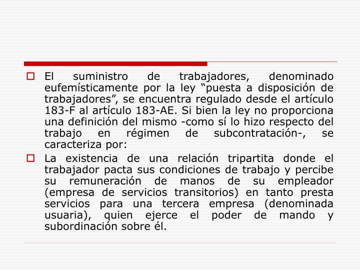 """El suministro de trabajadores, denominado eufemísticamente por la ley """"puesta a disposición de trabajadores"""", se encuentra regulado desde el artículo 183-F al artículo 183-AE. Si bien la ley no proporciona una definición del mismo -como sí lo hizo respecto del trabajo en régimen de subcontratación-, se caracteriza por:"""