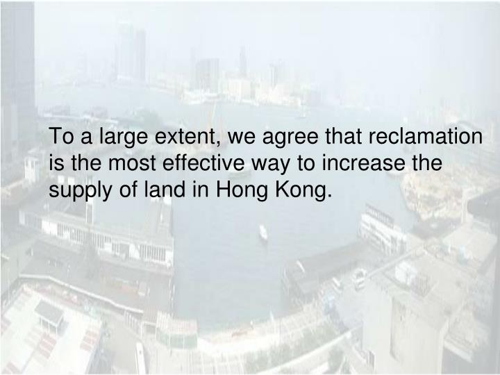 To a large extent, we agree that reclamation is the most effective way to increase the supply of land in Hong Kong.
