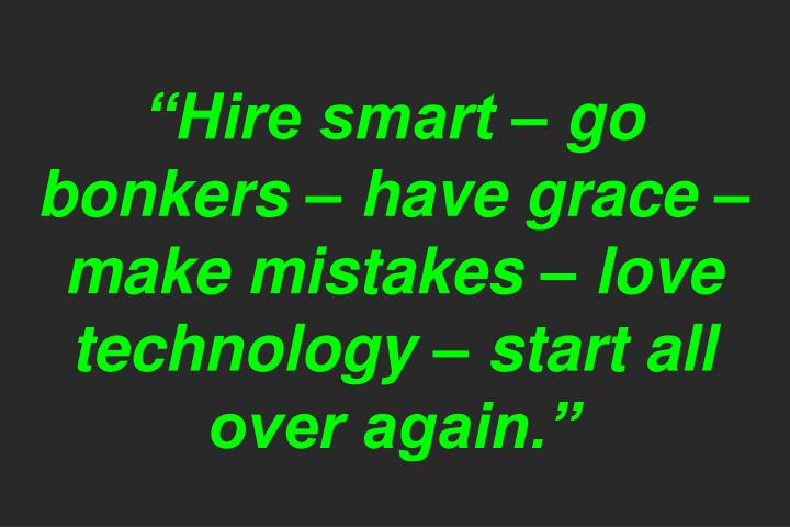 """""""Hire smart – go bonkers – have grace – make mistakes – love technology – start all over again."""""""