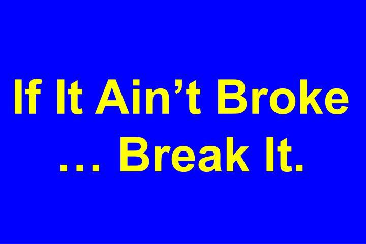 If It Ain't Broke … Break It.
