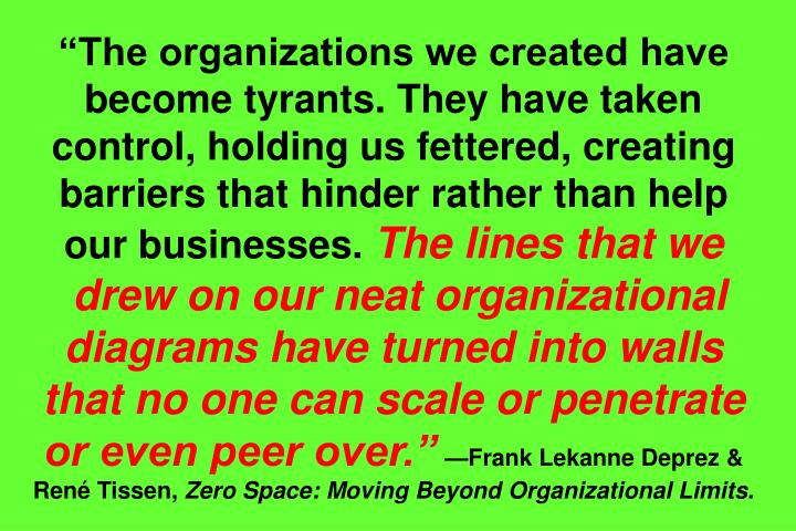 """""""The organizations we created have become tyrants. They have taken control, holding us fettered, creating barriers that hinder rather than help our businesses."""