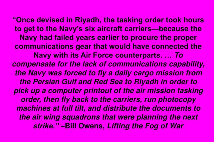 """""""Once devised in Riyadh, the tasking order took hours to get to the Navy's six aircraft carriers—because the Navy had failed years earlier to procure the proper communications gear that would have connected the Navy with its Air Force counterparts. …"""