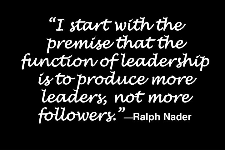 """""""I start with the premise that the function of leadership is to produce more leaders, not more followers."""""""