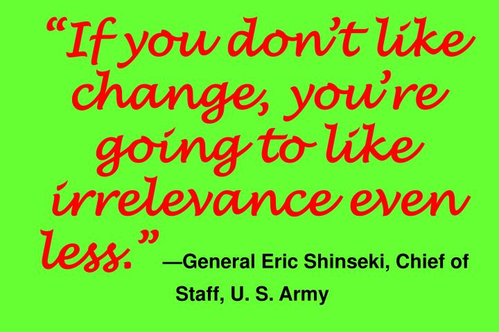 """""""If you don't like change, you're going to like irrelevance even less."""""""