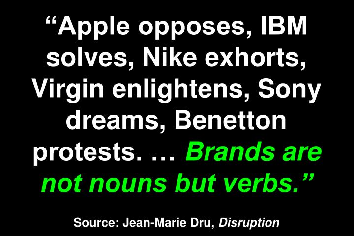 """Apple opposes, IBM solves, Nike exhorts, Virgin enlightens, Sony dreams, Benetton protests. …"