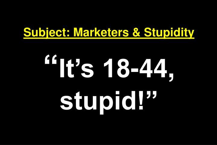 Subject: Marketers & Stupidity
