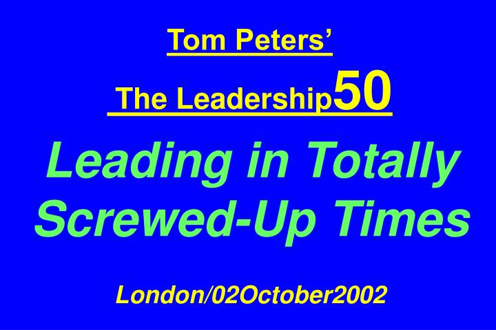 Tom peters the leadership 50 leading in totally screwed up times london 02october2002
