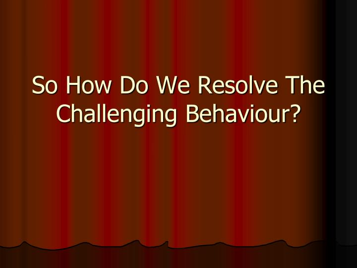 So How Do We Resolve The Challenging Behaviour?