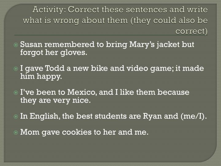 Activity: Correct these sentences and write what is wrong about them (they could also be correct)