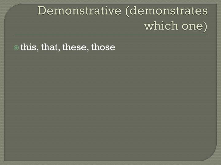 Demonstrative (demonstrates which one)