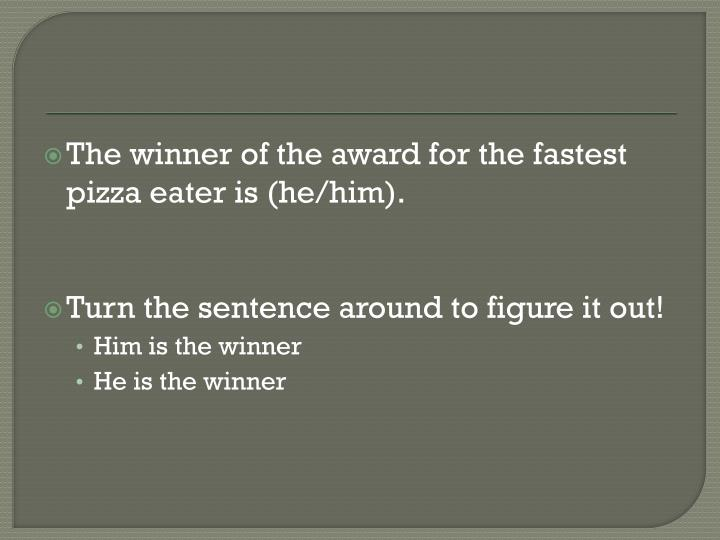 The winner of the award for the fastest pizza eater is (he/him).
