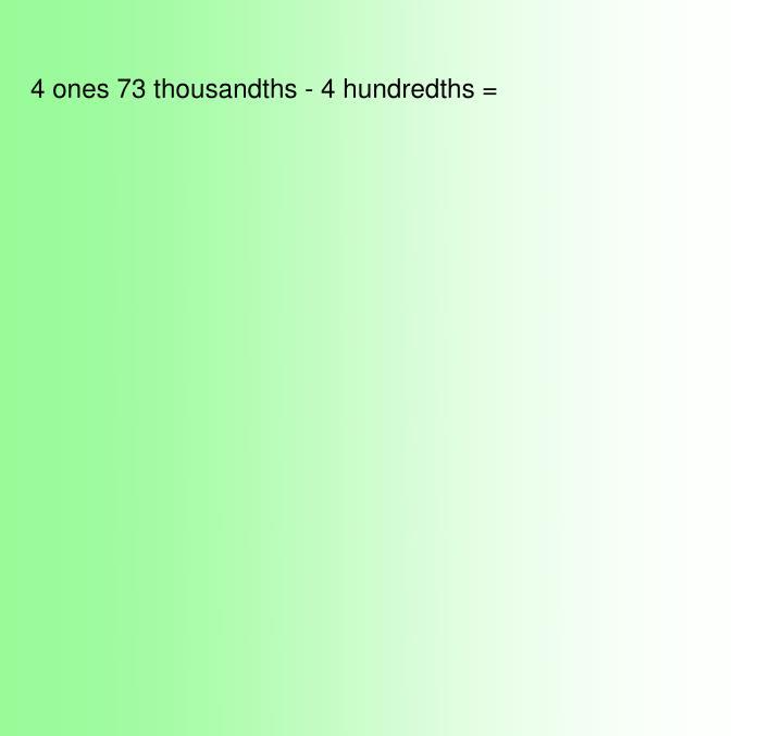 4 ones 73 thousandths - 4 hundredths =