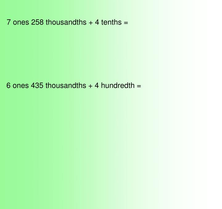 7 ones 258 thousandths + 4 tenths =