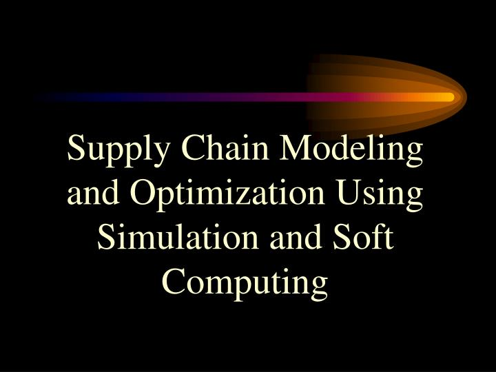 Supply Chain Modeling and Optimization Using Simulation and Soft Computing