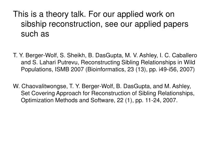 This is a theory talk. For our applied work on sibship reconstruction, see our applied papers such a...