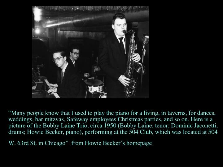 """Many people know that I used to play the piano for a living, in taverns, for dances, weddings, bar mitzvas, Safeway employees Christmas parties, and so on. Here is a picture of the Bobby Laine Trio, circa 1950 (Bobby Laine, tenor; Dominic Jaconetti, drums; Howie Becker, piano), performing at the 504 Club, which was located at 504 W. 63rd St. in Chicago""  from Howie Becker's homepage"