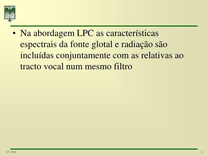 Na abordagem LPC as características espectrais da fonte glotal e radiação são incluídas conjuntamente com as relativas ao tracto vocal num mesmo filtro