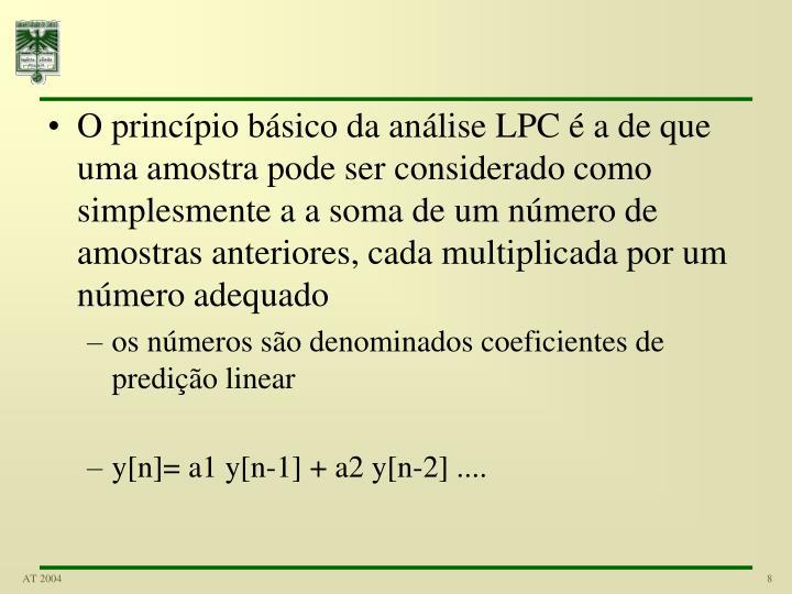 O princípio básico da análise LPC é a de que uma amostra pode ser considerado como simplesmente a a soma de um número de amostras anteriores, cada multiplicada por um número adequado