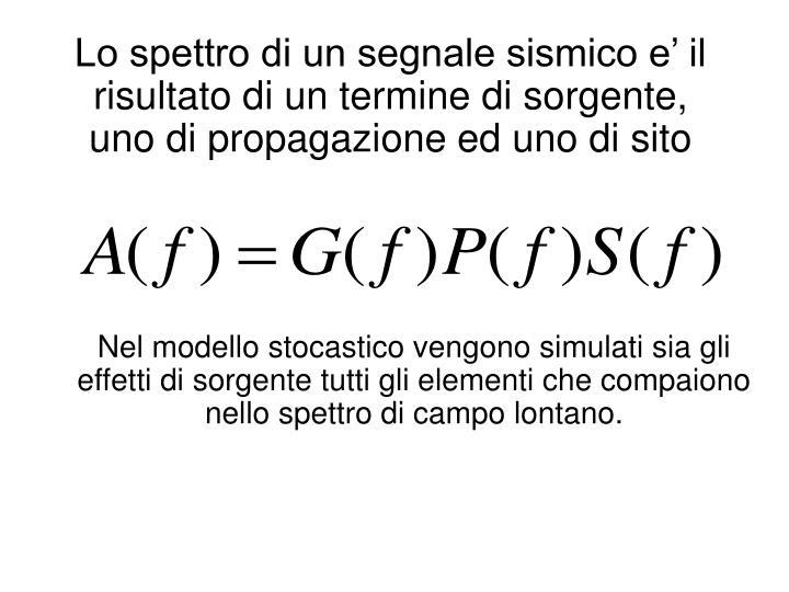Lo spettro di un segnale sismico e' il risultato di un termine di sorgente, uno di propagazione ed uno di sito