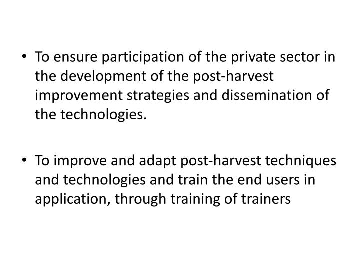 To ensure participation of the private sector in the development of the post-harvest improvement strategies and dissemination of the technologies.