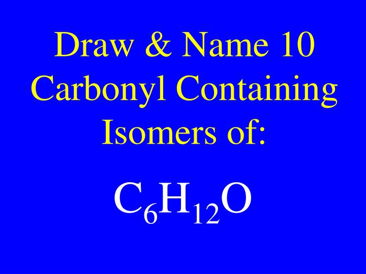Draw & Name 10 Carbonyl Containing Isomers of: