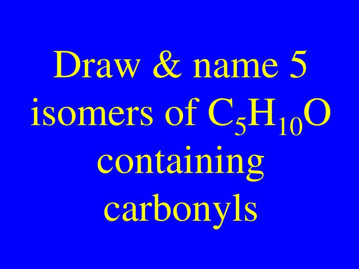 Draw & name 5 isomers of C
