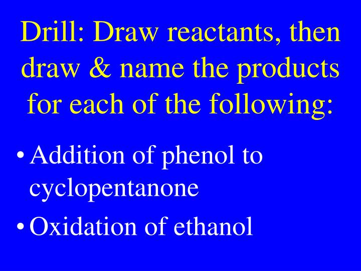 Drill: Draw reactants, then draw & name the products for each of the following: