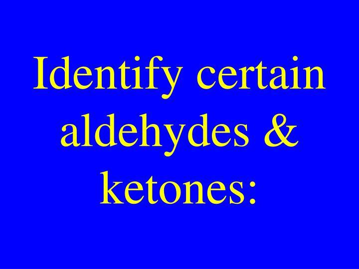 Identify certain aldehydes & ketones: