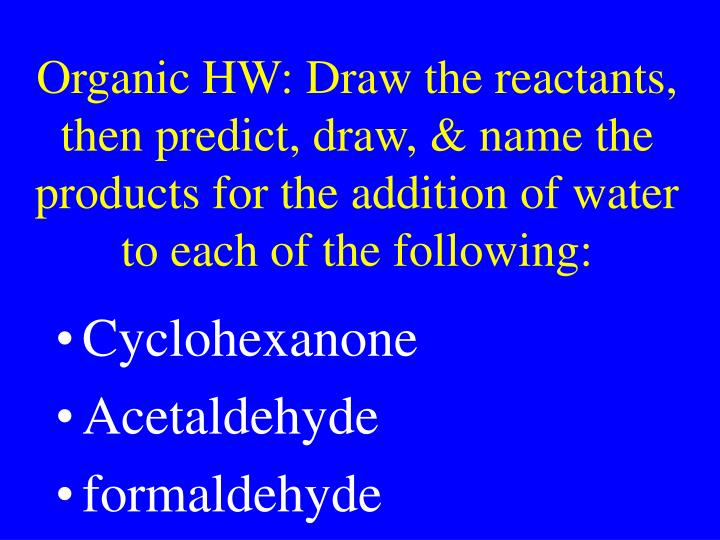 Organic HW: Draw the reactants, then predict, draw, & name the products for the addition of water to each of the following: