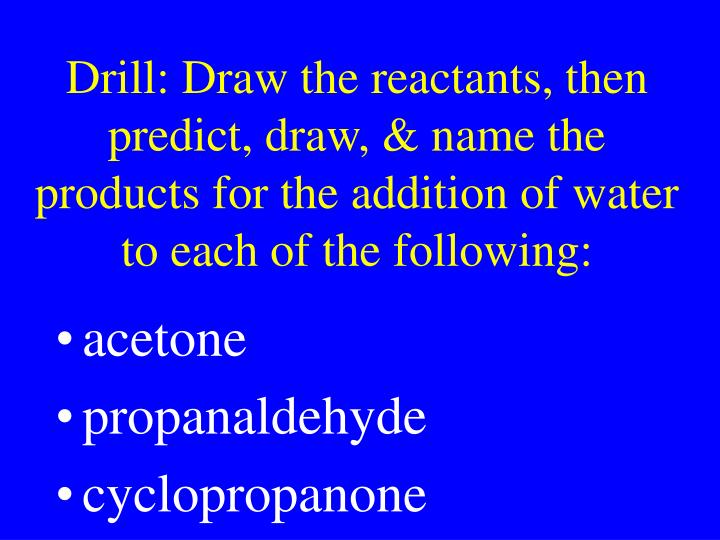 Drill: Draw the reactants, then predict, draw, & name the products for the addition of water to each of the following: