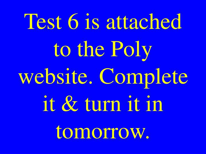 Test 6 is attached to the Poly website. Complete it & turn it in tomorrow.