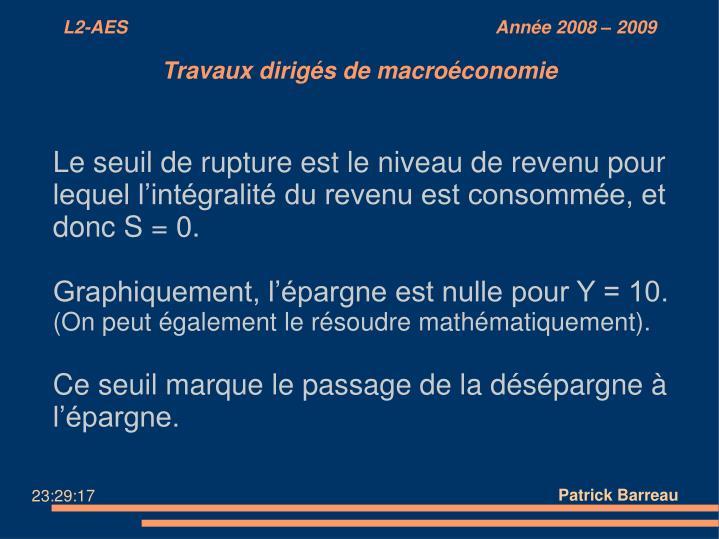 Le seuil de rupture est le niveau de revenu pour lequel l'intégralité du revenu est consommée, et donc S = 0.