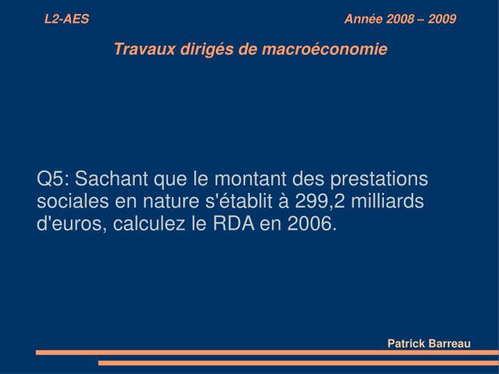 Q5: Sachant que le montant des prestations sociales en nature s'établit à 299,2 milliards d'euros, calculez le RDA en 2006.