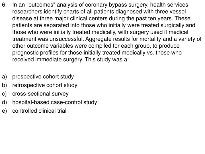 "6.	In an ""outcomes"" analysis of coronary bypass surgery, health services researchers identify charts of all patients diagnosed with three vessel disease at three major clinical centers during the past ten years. These patients are separated into those who initially were treated surgically and those who were initially treated medically, with surgery used if medical treatment was unsuccessful. Aggregate results for mortality and a variety of other outcome variables were compiled for each group, to produce prognostic profiles for those initially treated medically vs. those who received immediate surgery. This study was a:"