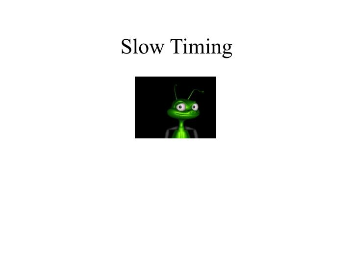 Slow Timing