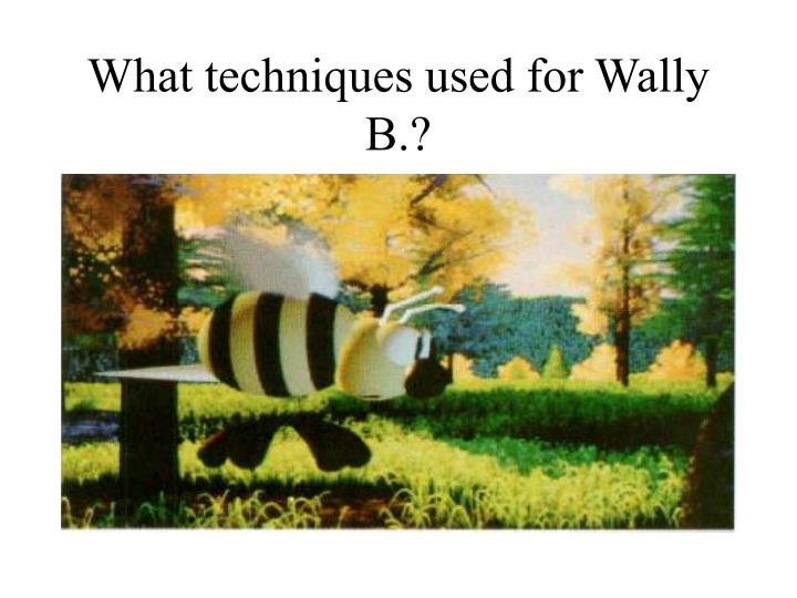 What techniques used for Wally B.?
