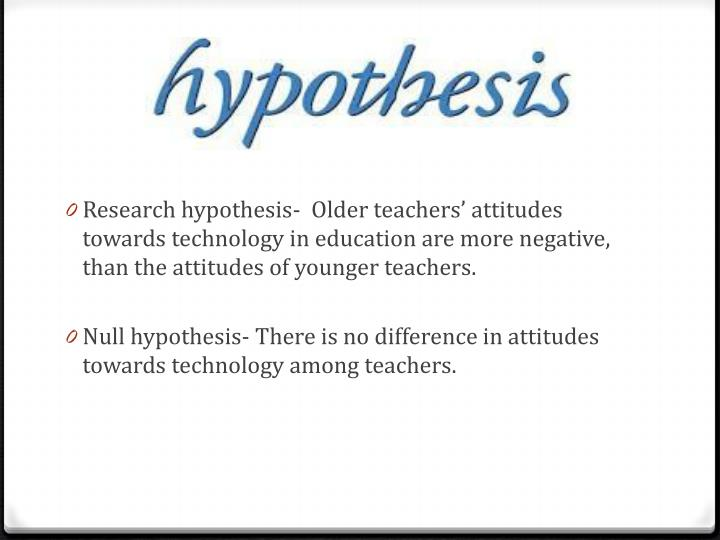Research hypothesis-  Older teachers' attitudes towards technology in education are more negative,...